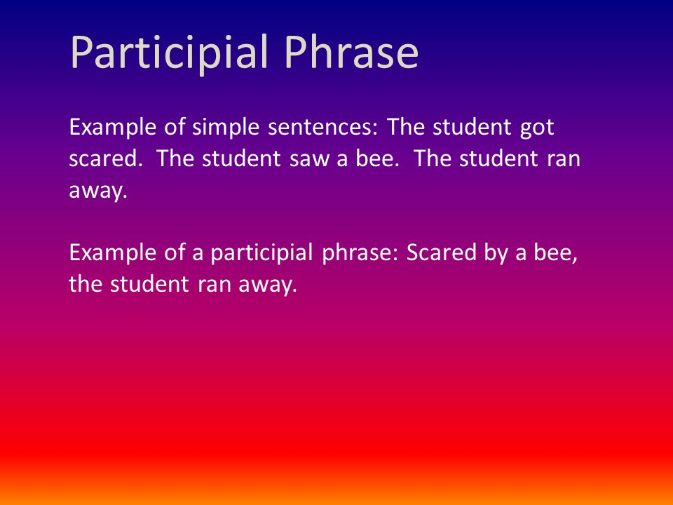 Participial Phrase Example of simple sentences: The student got scared.