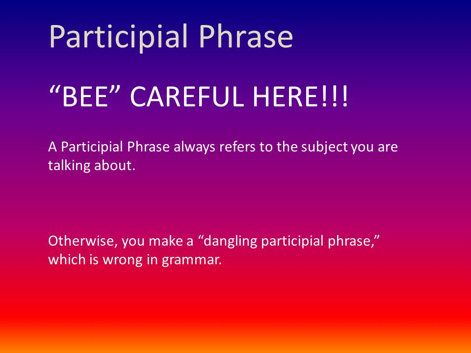 """Participial Phrase """"BEE"""" CAREFUL HERE!!! A Participial Phrase always refers to the subject you are talking about. Otherwise, you make a """"dangling part"""