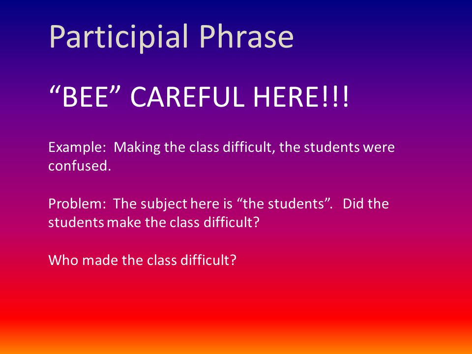 """Participial Phrase """"BEE"""" CAREFUL HERE!!! Example: Making the class difficult, the students were confused. Problem: The subject here is """"the students""""."""