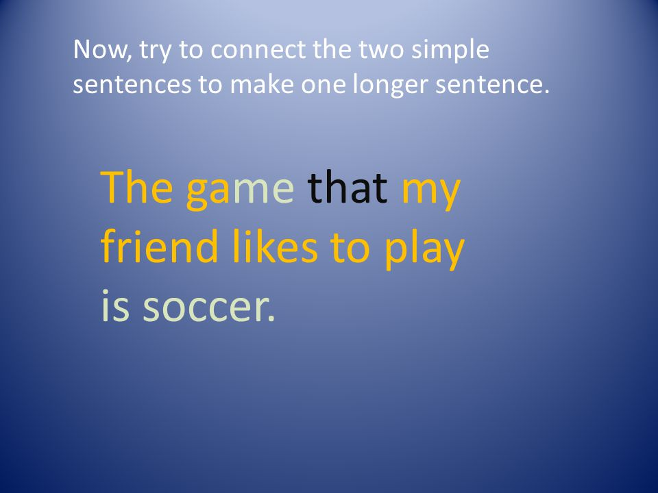 Now, try to connect the two simple sentences to make one longer sentence.