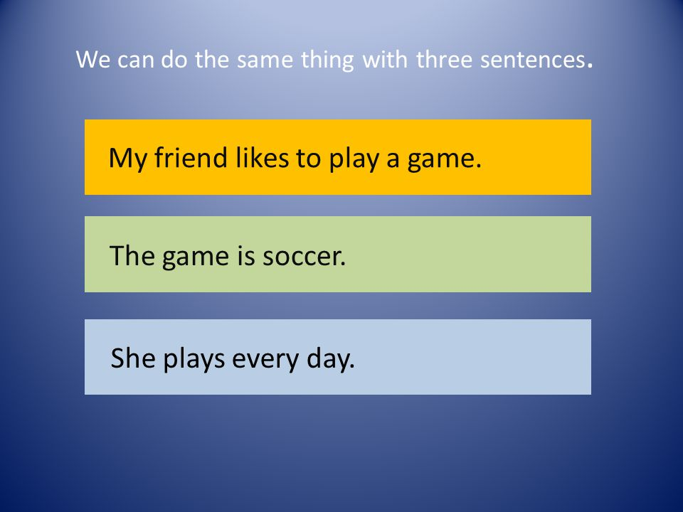 We can do the same thing with three sentences. My friend likes to play a game.