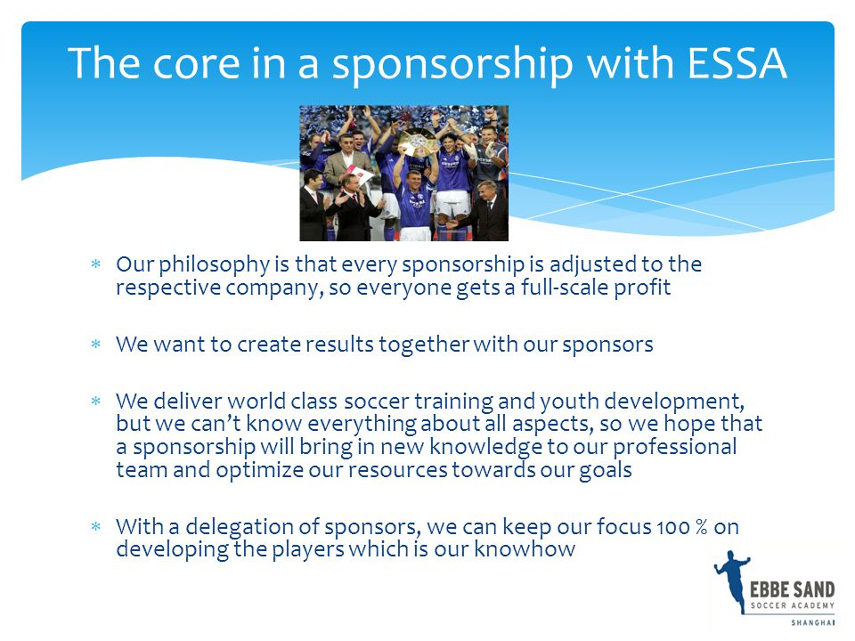  Our philosophy is that every sponsorship is adjusted to the respective company, so everyone gets a full-scale profit  We want to create results together with our sponsors  We deliver world class soccer training and youth development, but we can't know everything about all aspects, so we hope that a sponsorship will bring in new knowledge to our professional team and optimize our resources towards our goals  With a delegation of sponsors, we can keep our focus 100 % on developing the players which is our knowhow The core in a sponsorship with ESSA