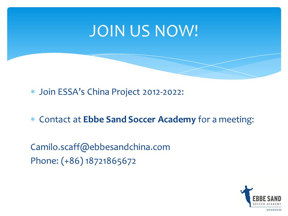  Join ESSA's China Project 2012-2022:  Contact at Ebbe Sand Soccer Academy for a meeting: Camilo.scaff@ebbesandchina.com Phone: (+86) 18721865672 JOIN US NOW!