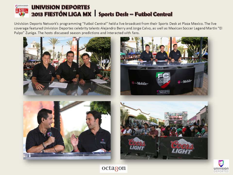 "Univision Deports Network's programming ""Futbol Central"" held a live broadcast from their Sports Desk at Plaza Mexico. The live coverage featured Univ"
