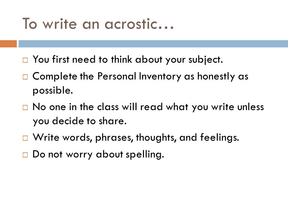 To write an acrostic…  You first need to think about your subject.  Complete the Personal Inventory as honestly as possible.  No one in the class w