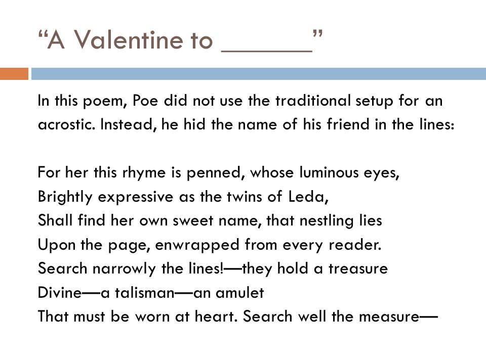 """A Valentine to ______"" In this poem, Poe did not use the traditional setup for an acrostic. Instead, he hid the name of his friend in the lines: For"