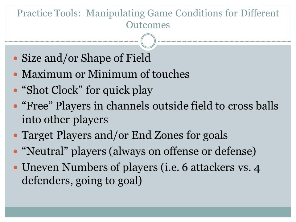 Practice Tools: Manipulating Game Conditions for Different Outcomes Size and/or Shape of Field Maximum or Minimum of touches Shot Clock for quick play Free Players in channels outside field to cross balls into other players Target Players and/or End Zones for goals Neutral players (always on offense or defense) Uneven Numbers of players (i.e.