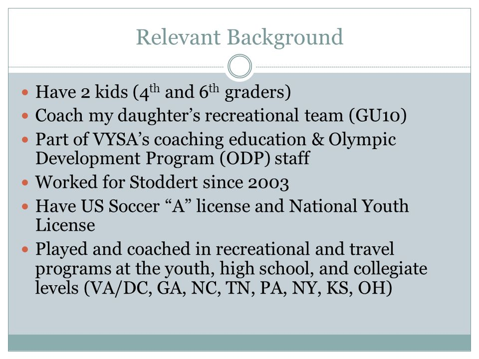Relevant Background Have 2 kids (4 th and 6 th graders) Coach my daughter's recreational team (GU10) Part of VYSA's coaching education & Olympic Development Program (ODP) staff Worked for Stoddert since 2003 Have US Soccer A license and National Youth License Played and coached in recreational and travel programs at the youth, high school, and collegiate levels (VA/DC, GA, NC, TN, PA, NY, KS, OH)