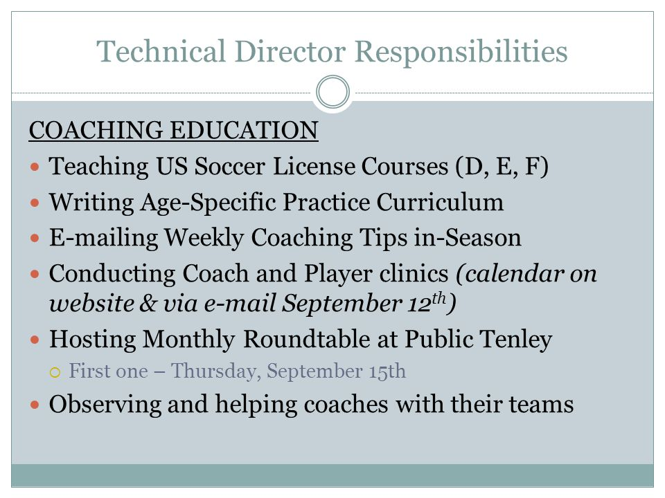 Technical Director Responsibilities COACHING EDUCATION Teaching US Soccer License Courses (D, E, F) Writing Age-Specific Practice Curriculum E-mailing Weekly Coaching Tips in-Season Conducting Coach and Player clinics (calendar on website & via e-mail September 12 th ) Hosting Monthly Roundtable at Public Tenley  First one – Thursday, September 15th Observing and helping coaches with their teams