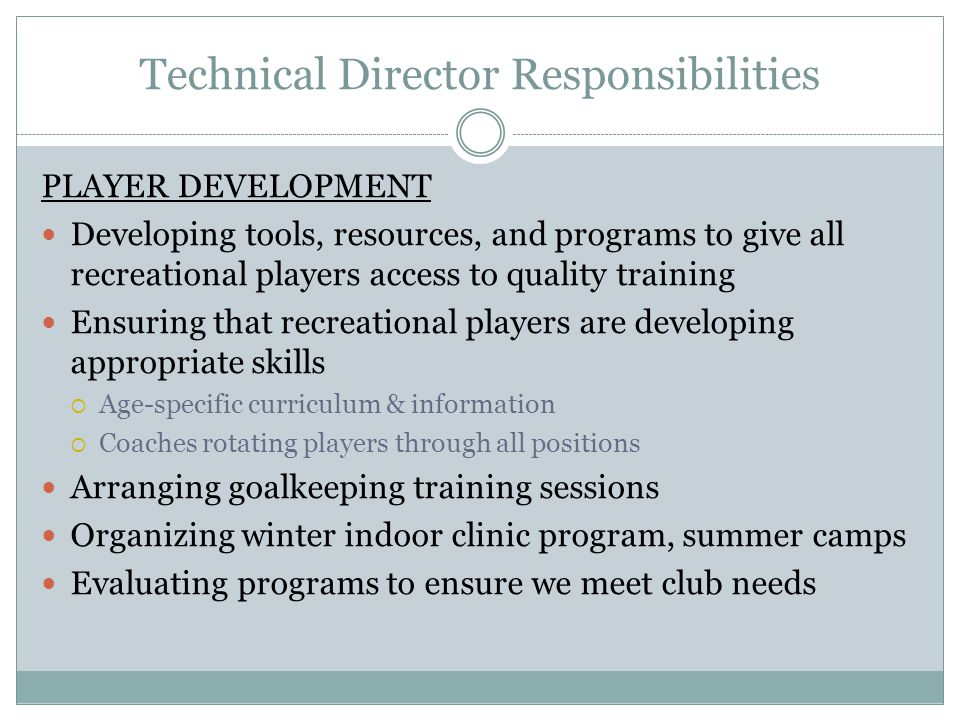 Technical Director Responsibilities PLAYER DEVELOPMENT Developing tools, resources, and programs to give all recreational players access to quality training Ensuring that recreational players are developing appropriate skills  Age-specific curriculum & information  Coaches rotating players through all positions Arranging goalkeeping training sessions Organizing winter indoor clinic program, summer camps Evaluating programs to ensure we meet club needs
