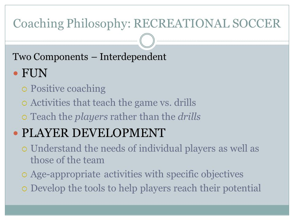 Coaching Philosophy: RECREATIONAL SOCCER Two Components – Interdependent FUN  Positive coaching  Activities that teach the game vs.