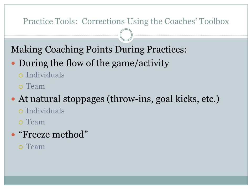Practice Tools: Corrections Using the Coaches' Toolbox Making Coaching Points During Practices: During the flow of the game/activity  Individuals  Team At natural stoppages (throw-ins, goal kicks, etc.)  Individuals  Team Freeze method  Team