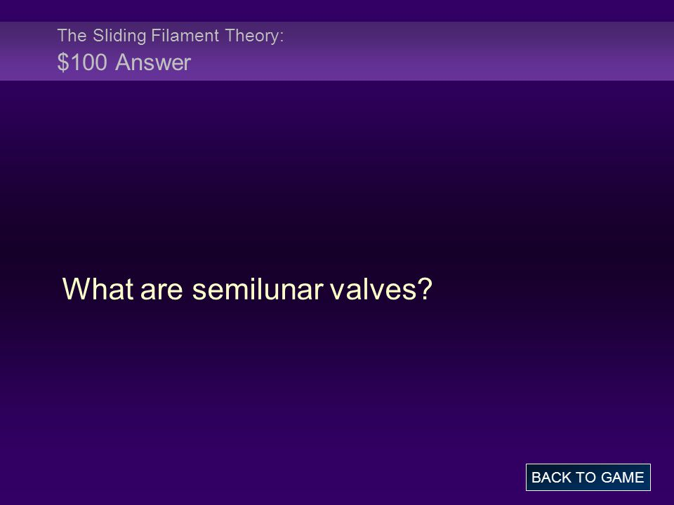 The Sliding Filament Theory: $100 Answer What are semilunar valves? BACK TO GAME