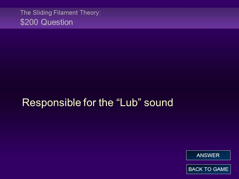 The Sliding Filament Theory: $200 Question Responsible for the Lub sound BACK TO GAME ANSWER