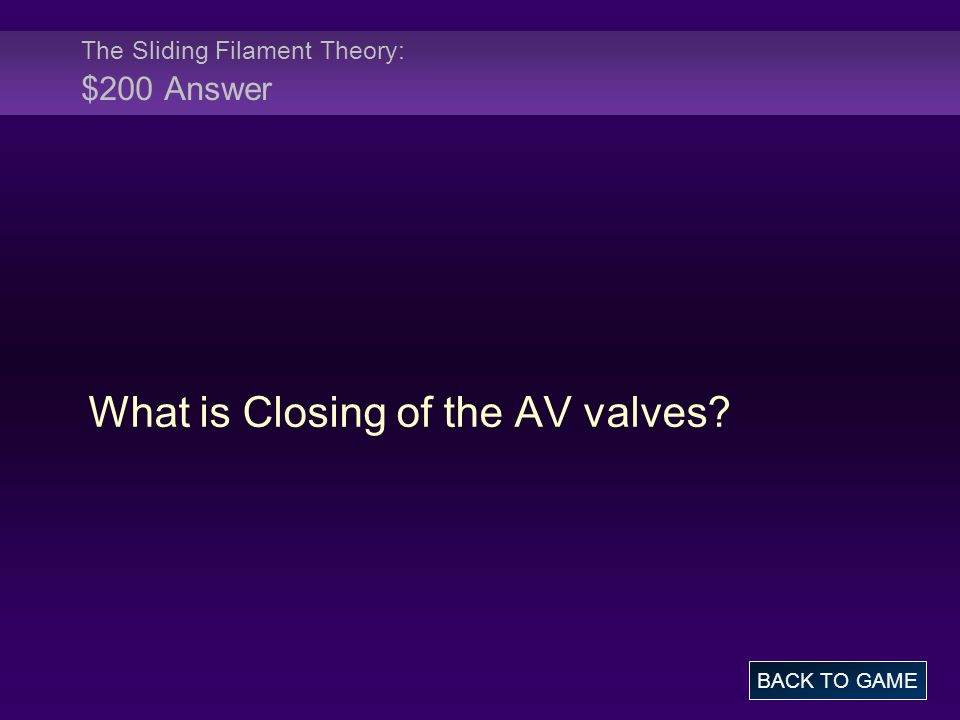 The Sliding Filament Theory: $200 Answer What is Closing of the AV valves? BACK TO GAME