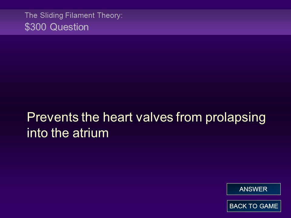The Sliding Filament Theory: $300 Question Prevents the heart valves from prolapsing into the atrium BACK TO GAME ANSWER