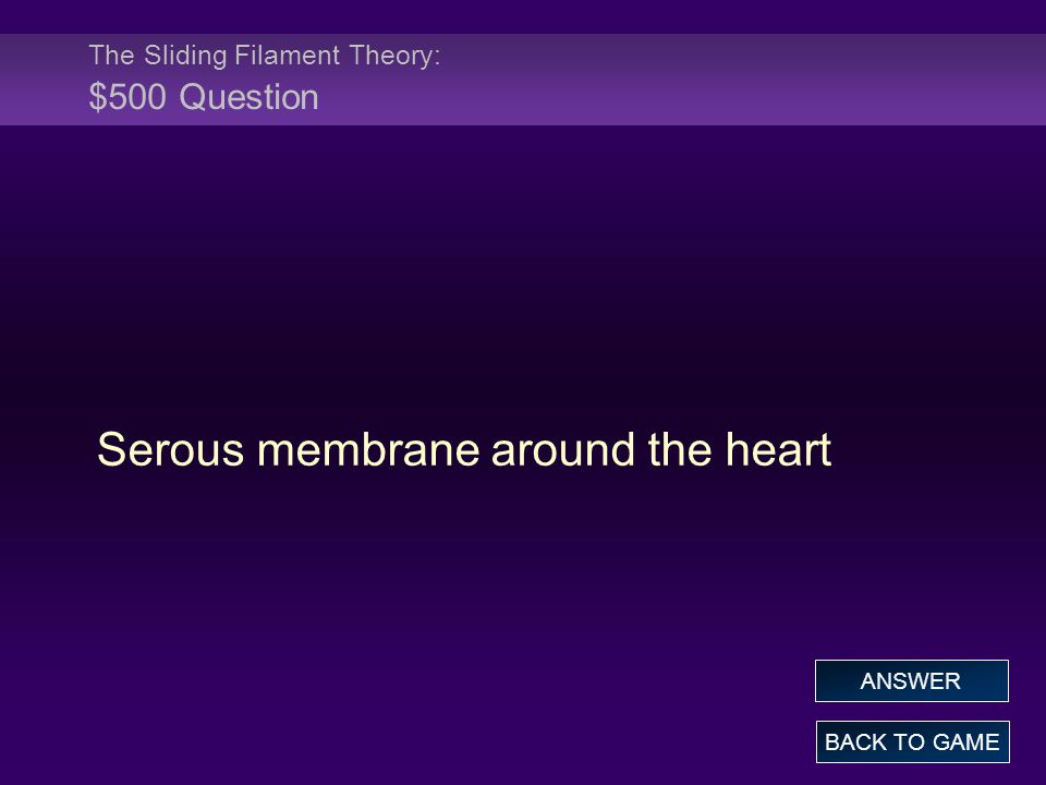 The Sliding Filament Theory: $500 Question Serous membrane around the heart BACK TO GAME ANSWER