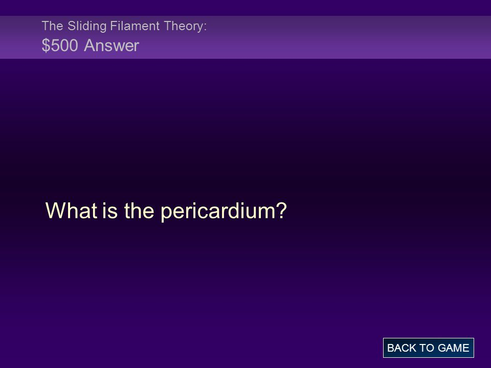 The Sliding Filament Theory: $500 Answer What is the pericardium? BACK TO GAME