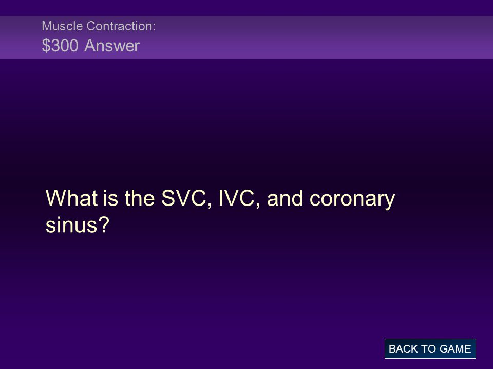 Muscle Contraction: $300 Answer What is the SVC, IVC, and coronary sinus? BACK TO GAME