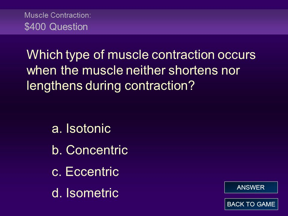 Muscle Contraction: $400 Question Which type of muscle contraction occurs when the muscle neither shortens nor lengthens during contraction.