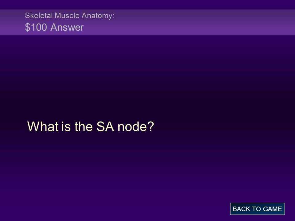 Skeletal Muscle Anatomy: $100 Answer What is the SA node? BACK TO GAME
