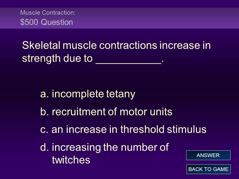 Muscle Contraction: $500 Question Skeletal muscle contractions increase in strength due to ___________.