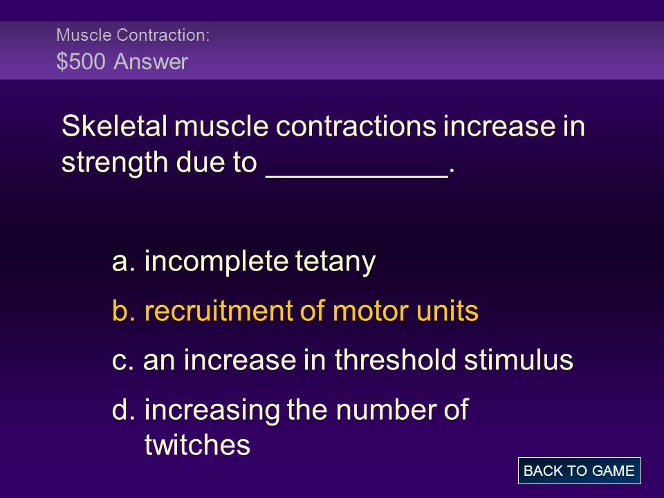 Muscle Contraction: $500 Answer Skeletal muscle contractions increase in strength due to ___________.