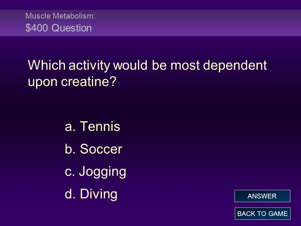 Muscle Metabolism: $400 Question Which activity would be most dependent upon creatine.