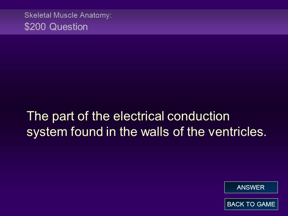 Skeletal Muscle Anatomy: $200 Question The part of the electrical conduction system found in the walls of the ventricles.