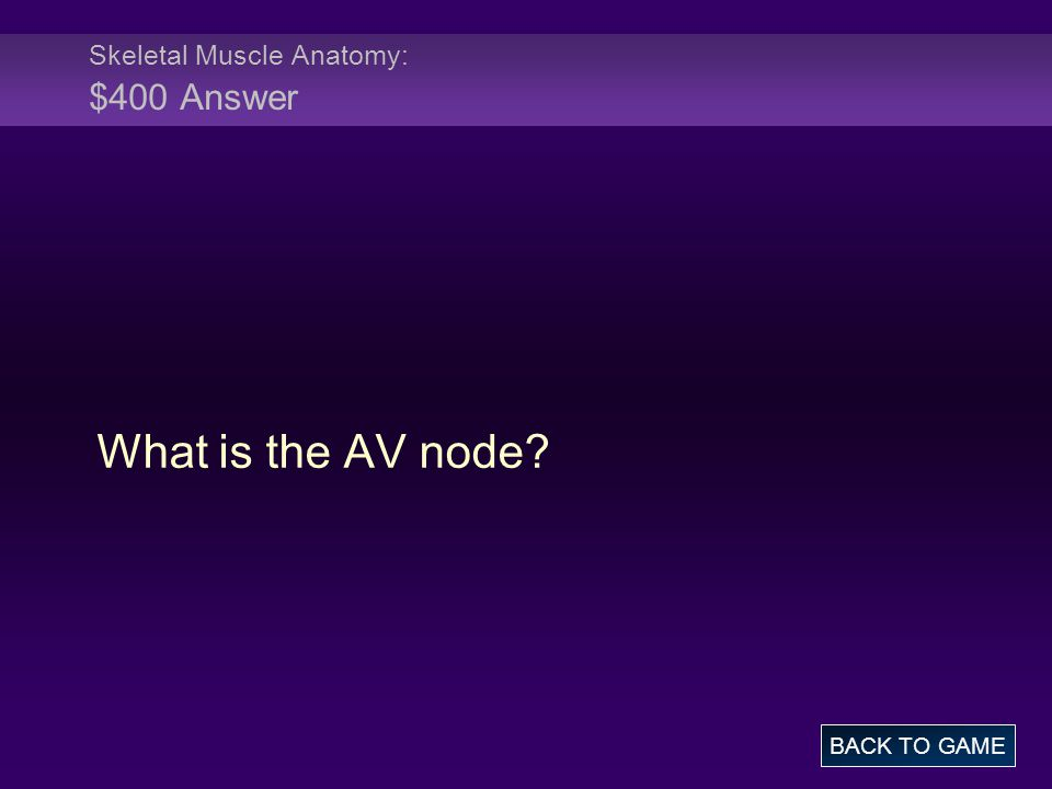 Skeletal Muscle Anatomy: $400 Answer What is the AV node? BACK TO GAME