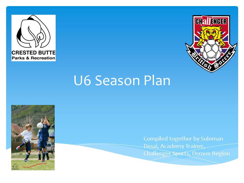 U6 Season Plan Compiled together by Suleman Desai, Academy Trainer, Challenger Sports, Denver Region