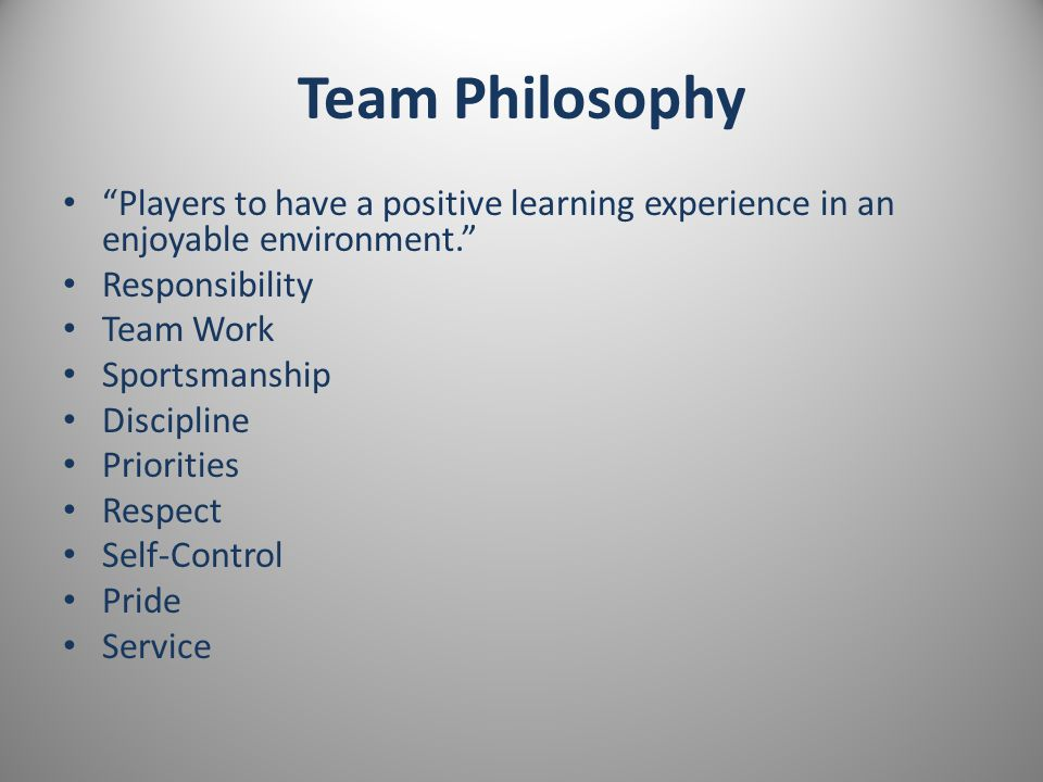 Team Philosophy Players to have a positive learning experience in an enjoyable environment. Responsibility Team Work Sportsmanship Discipline Priorities Respect Self-Control Pride Service