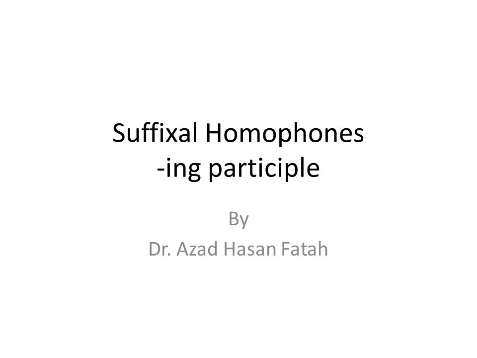 Suffixal Homophones -ing participle By Dr. Azad Hasan Fatah