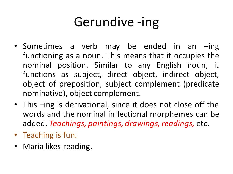 Gerundive -ing Sometimes a verb may be ended in an –ing functioning as a noun. This means that it occupies the nominal position. Similar to any Englis