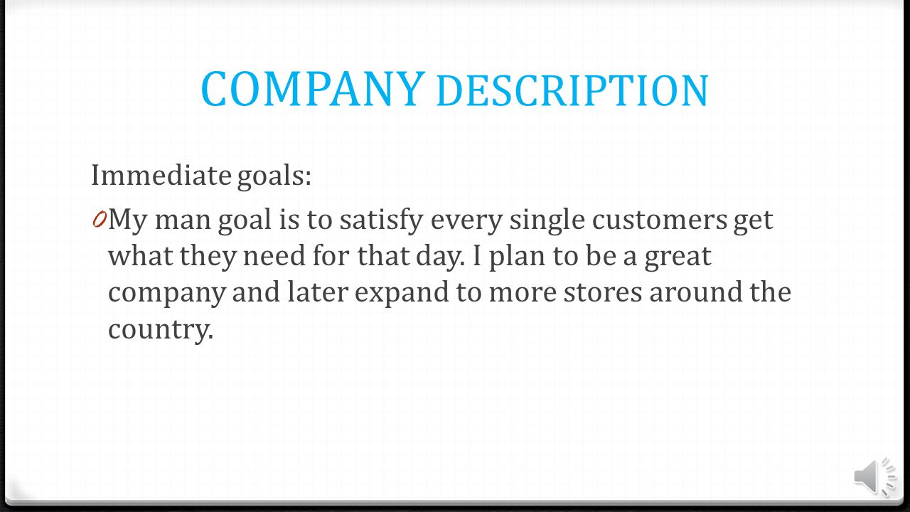 COMPANY DESCRIPTION Immediate goals: 0 My man goal is to satisfy every single customers get what they need for that day.