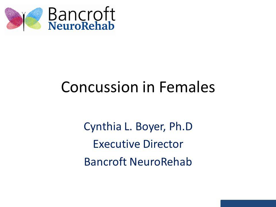 Concussion in Females Cynthia L. Boyer, Ph.D Executive Director Bancroft NeuroRehab
