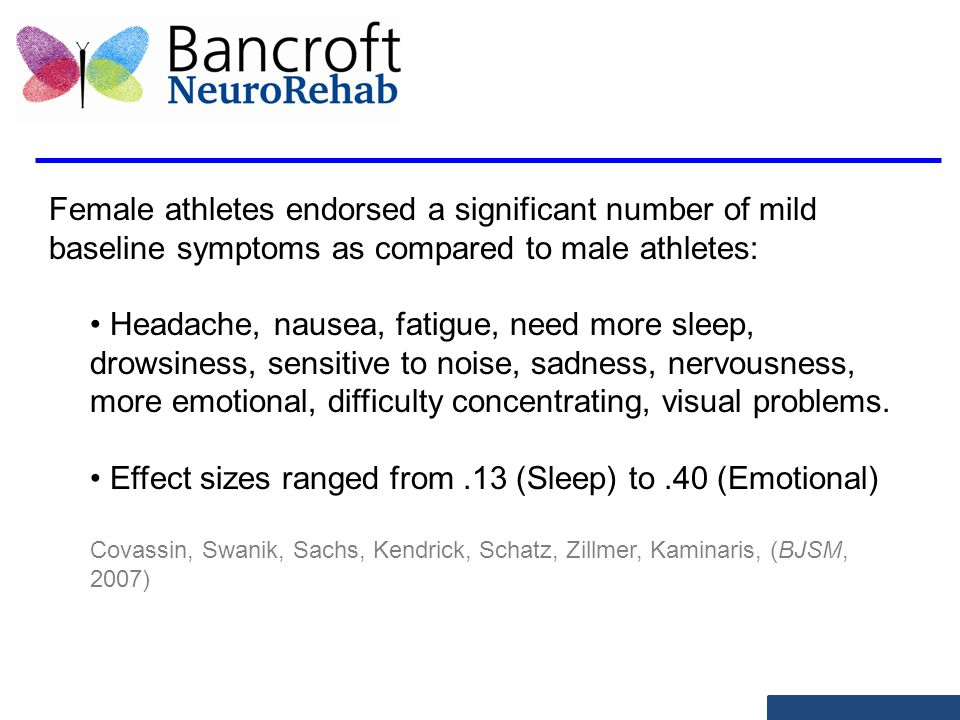 Female athletes endorsed a significant number of mild baseline symptoms as compared to male athletes: Headache, nausea, fatigue, need more sleep, drowsiness, sensitive to noise, sadness, nervousness, more emotional, difficulty concentrating, visual problems.