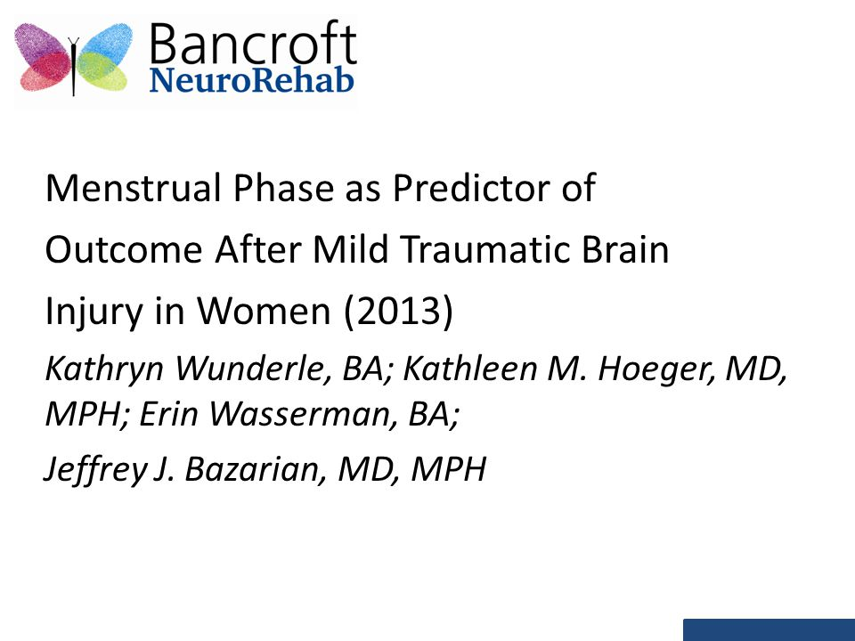 Menstrual Phase as Predictor of Outcome After Mild Traumatic Brain Injury in Women (2013) Kathryn Wunderle, BA; Kathleen M.