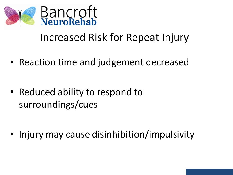 Increased Risk for Repeat Injury Reaction time and judgement decreased Reduced ability to respond to surroundings/cues Injury may cause disinhibition/impulsivity