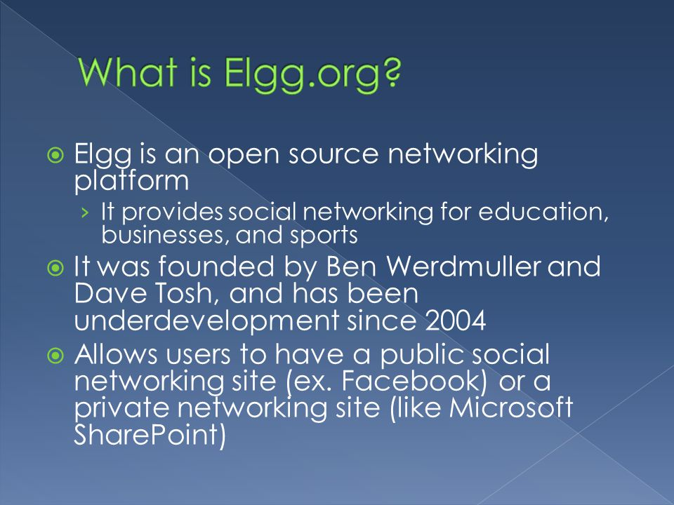  Elgg is an open source networking platform › It provides social networking for education, businesses, and sports  It was founded by Ben Werdmuller and Dave Tosh, and has been underdevelopment since 2004  Allows users to have a public social networking site (ex.