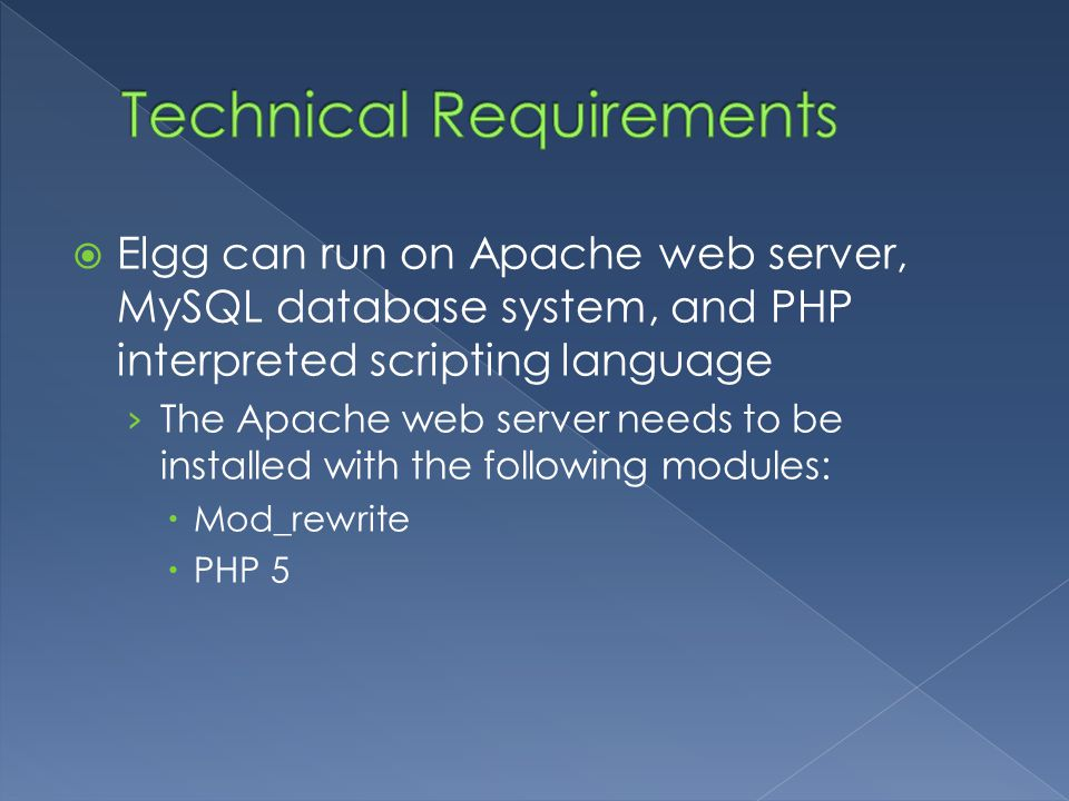  Elgg can run on Apache web server, MySQL database system, and PHP interpreted scripting language › The Apache web server needs to be installed with the following modules:  Mod_rewrite  PHP 5
