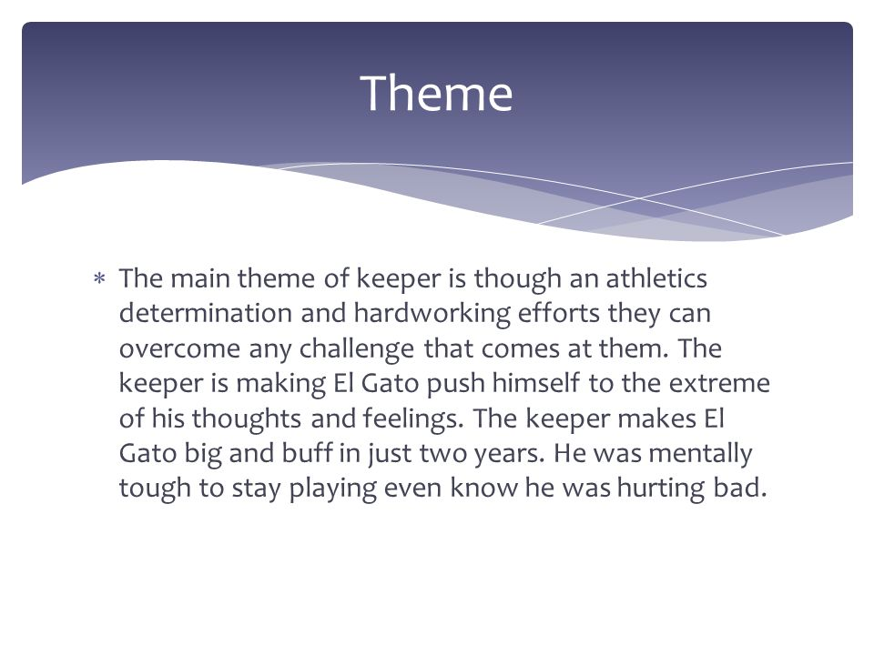  The main theme of keeper is though an athletics determination and hardworking efforts they can overcome any challenge that comes at them. The keeper