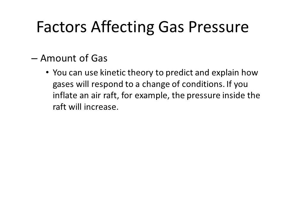 Factors Affecting Gas Pressure – Amount of Gas You can use kinetic theory to predict and explain how gases will respond to a change of conditions. If