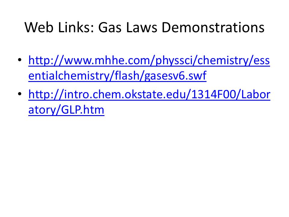 Web Links: Gas Laws Demonstrations http://www.mhhe.com/physsci/chemistry/ess entialchemistry/flash/gasesv6.swf http://www.mhhe.com/physsci/chemistry/ess entialchemistry/flash/gasesv6.swf http://intro.chem.okstate.edu/1314F00/Labor atory/GLP.htm http://intro.chem.okstate.edu/1314F00/Labor atory/GLP.htm