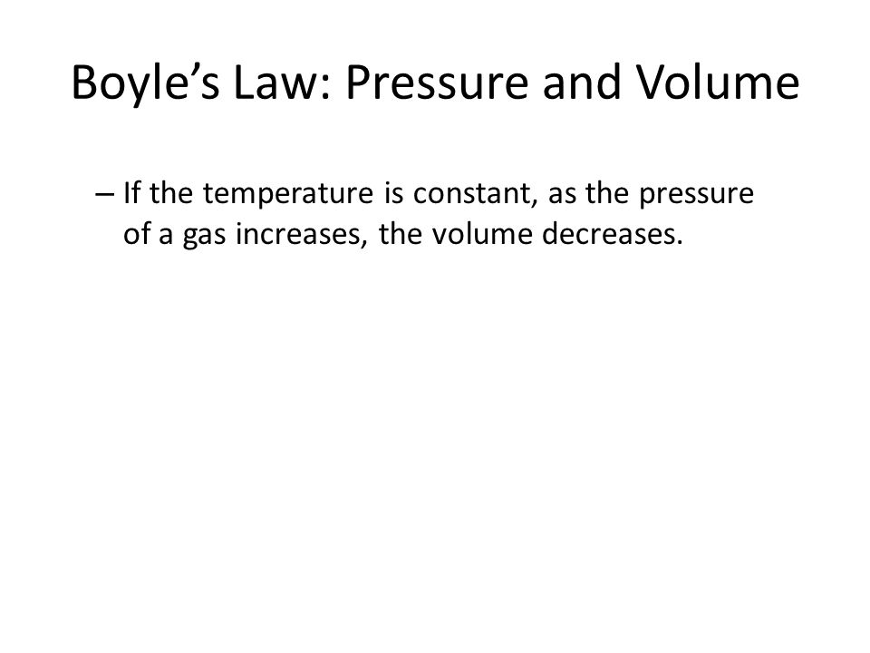 Boyle's Law: Pressure and Volume – If the temperature is constant, as the pressure of a gas increases, the volume decreases.