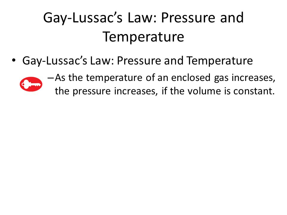 Gay-Lussac's Law: Pressure and Temperature – As the temperature of an enclosed gas increases, the pressure increases, if the volume is constant.