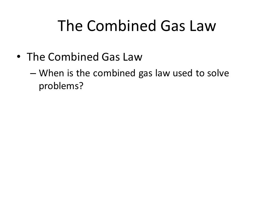The Combined Gas Law – When is the combined gas law used to solve problems