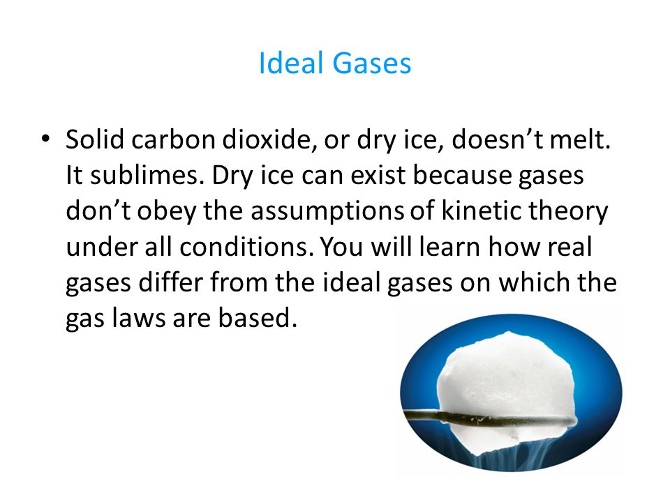 Ideal Gases Solid carbon dioxide, or dry ice, doesn't melt. It sublimes. Dry ice can exist because gases don't obey the assumptions of kinetic theory