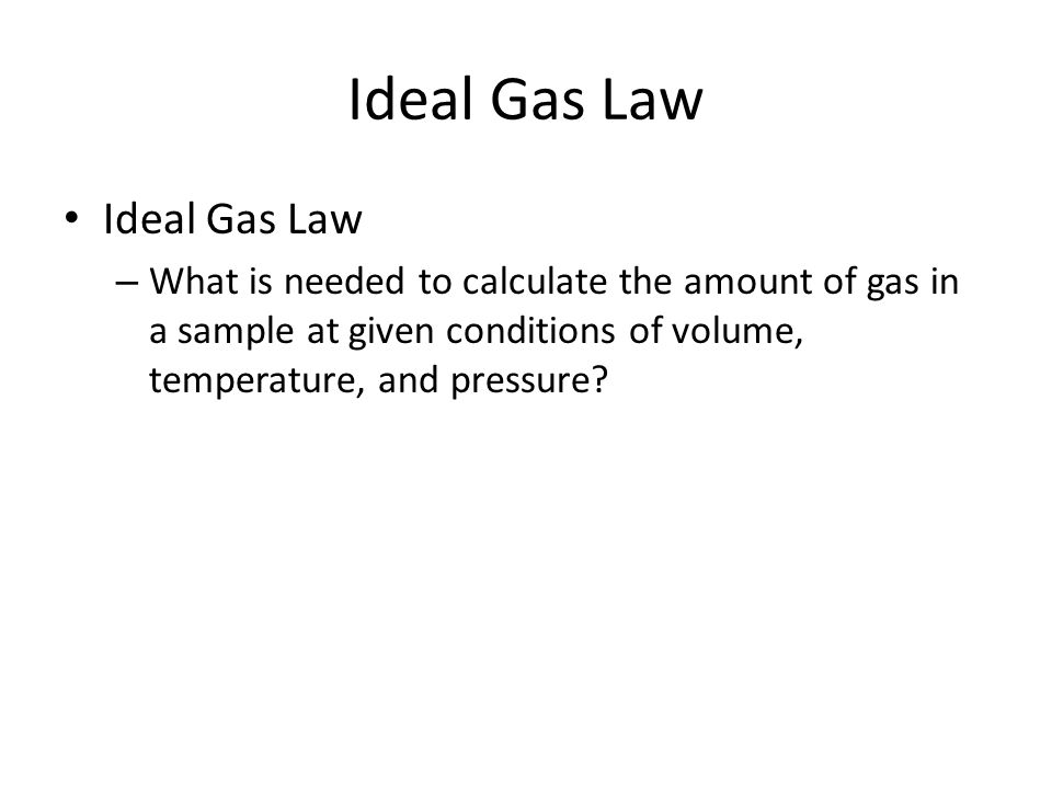 Ideal Gas Law – What is needed to calculate the amount of gas in a sample at given conditions of volume, temperature, and pressure
