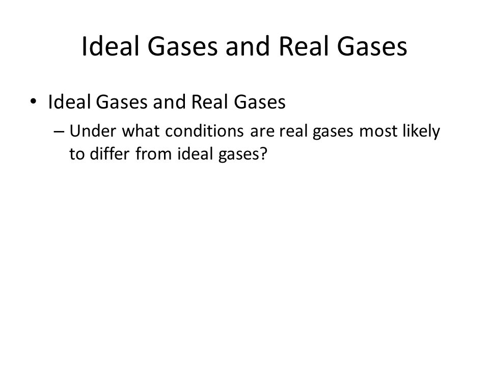 Ideal Gases and Real Gases – Under what conditions are real gases most likely to differ from ideal gases?